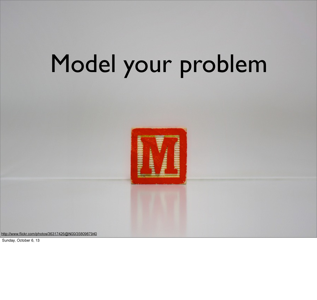 Model your problem http://www.flickr.com/photos...