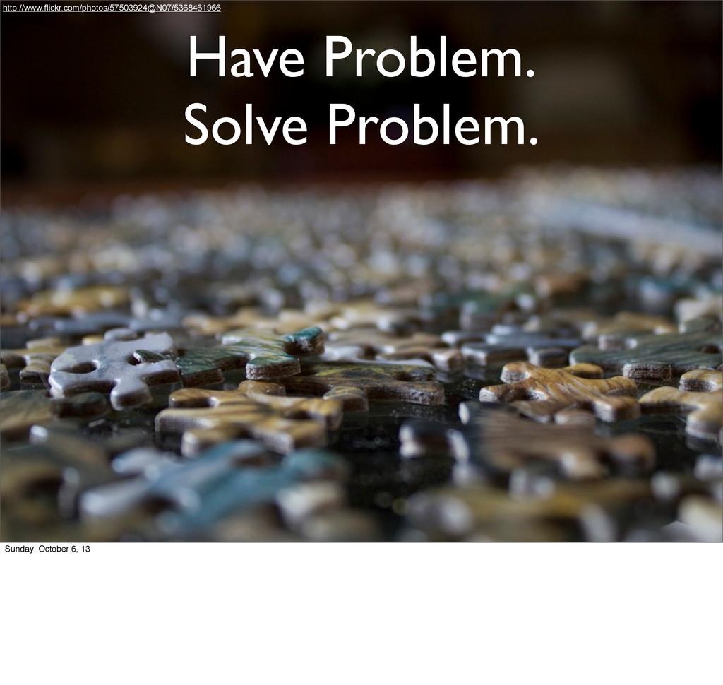 Have Problem. Solve Problem. http://www.flickr....