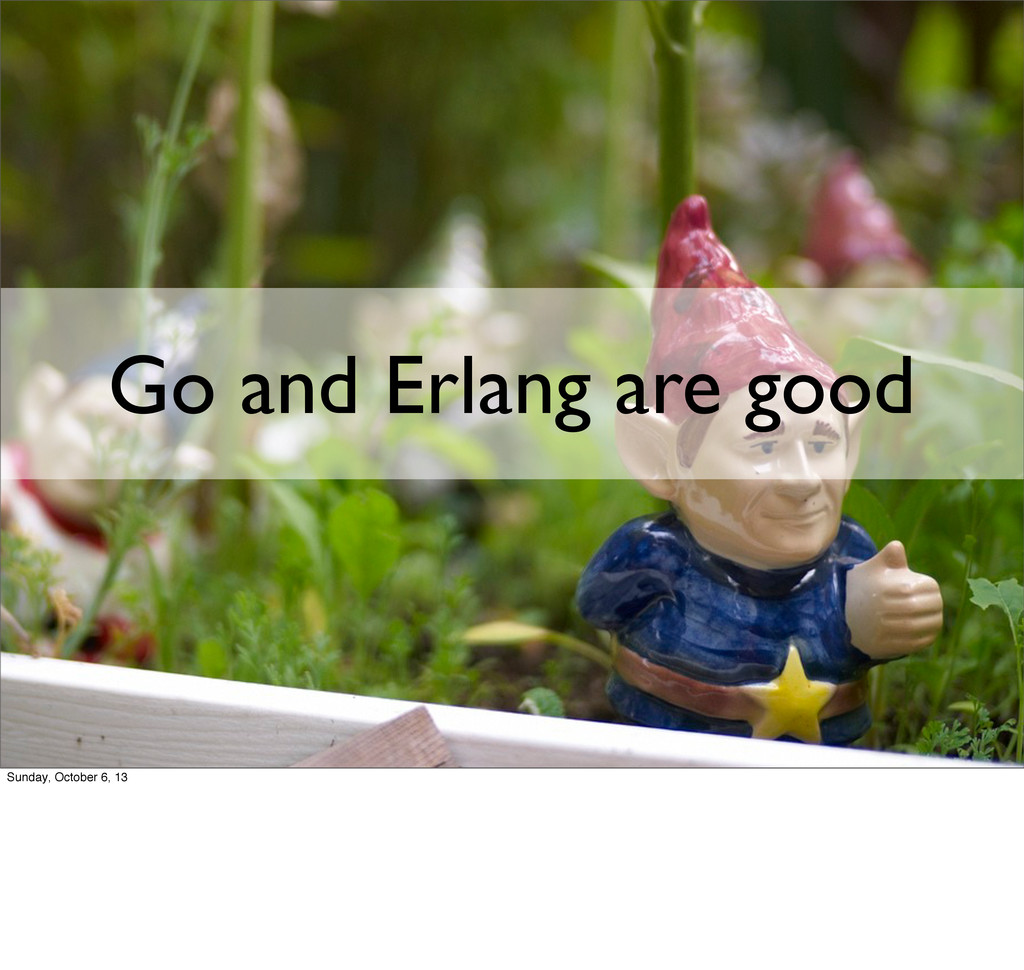 Go and Erlang are good Sunday, October 6, 13