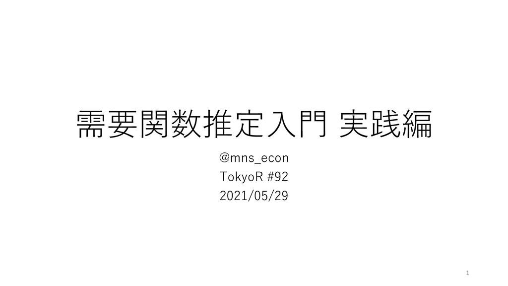 需要関数推定⼊⾨ 実践編 @mns_econ TokyoR #92 2021/05/29 1