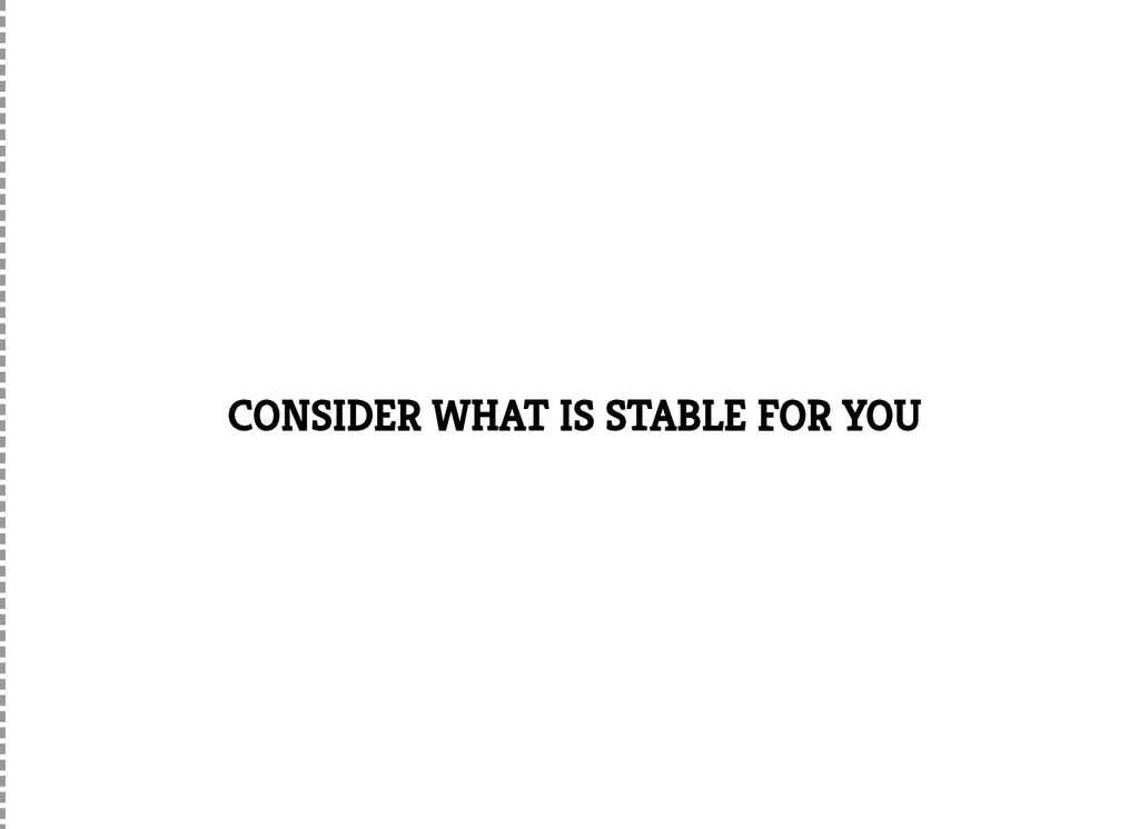 CONSIDER WHAT IS STABLE FOR YOU
