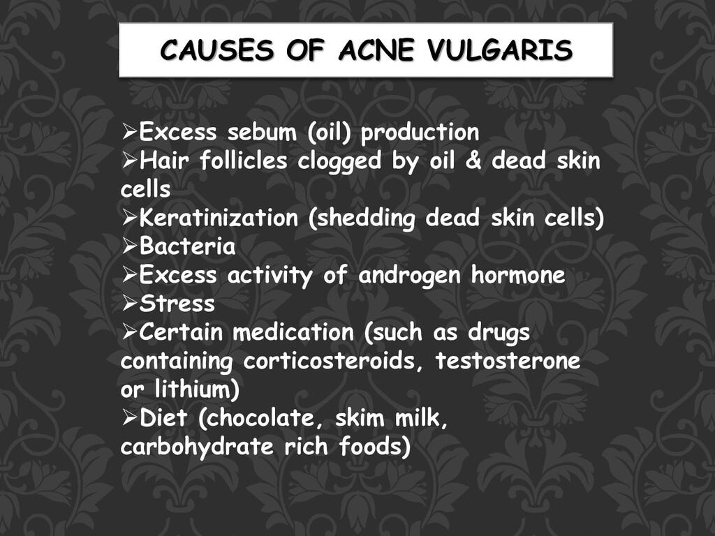 CAUSES OF ACNE VULGARIS ➢Excess sebum (oil) pro...