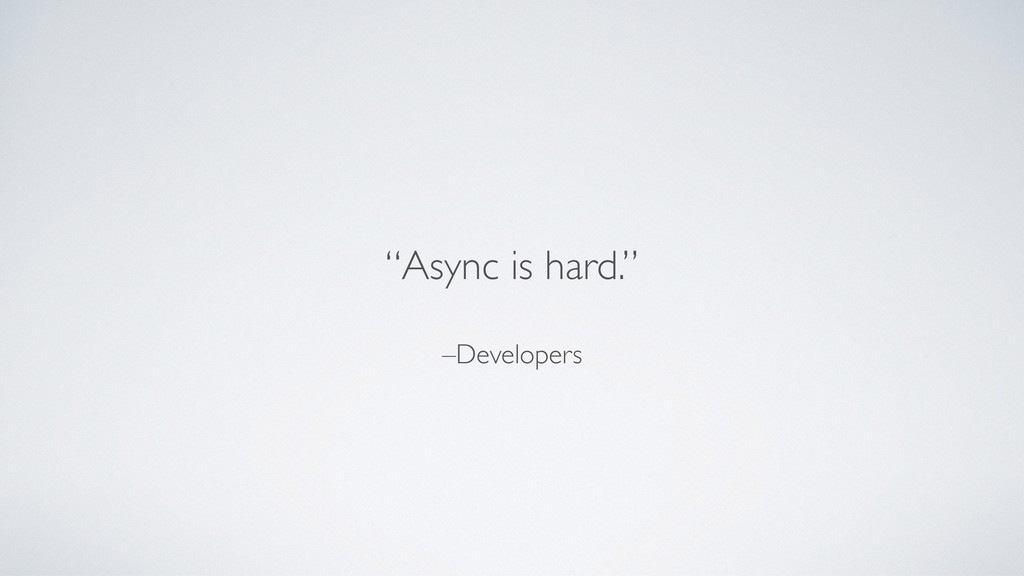 """–Developers """"Async is hard."""""""