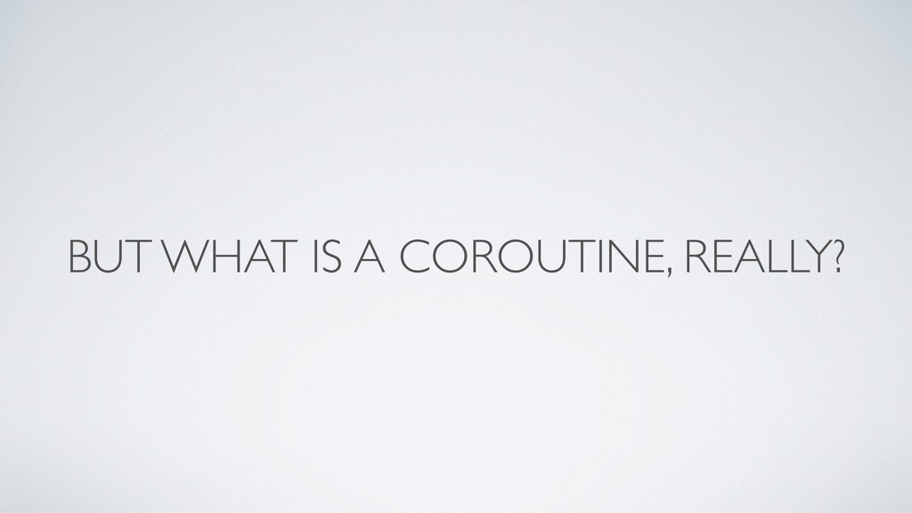 BUT WHAT IS A COROUTINE, REALLY?