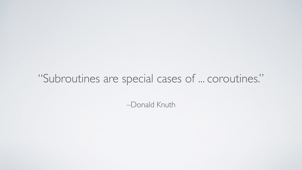 """–Donald Knuth """"Subroutines are special cases of..."""