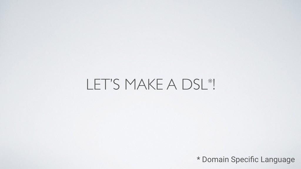 LET'S MAKE A DSL*! * Domain Specific Language