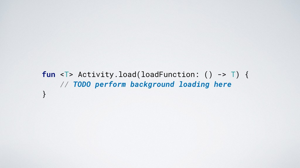 fun <T> Activity.load(loadFunction: () -> T) {....