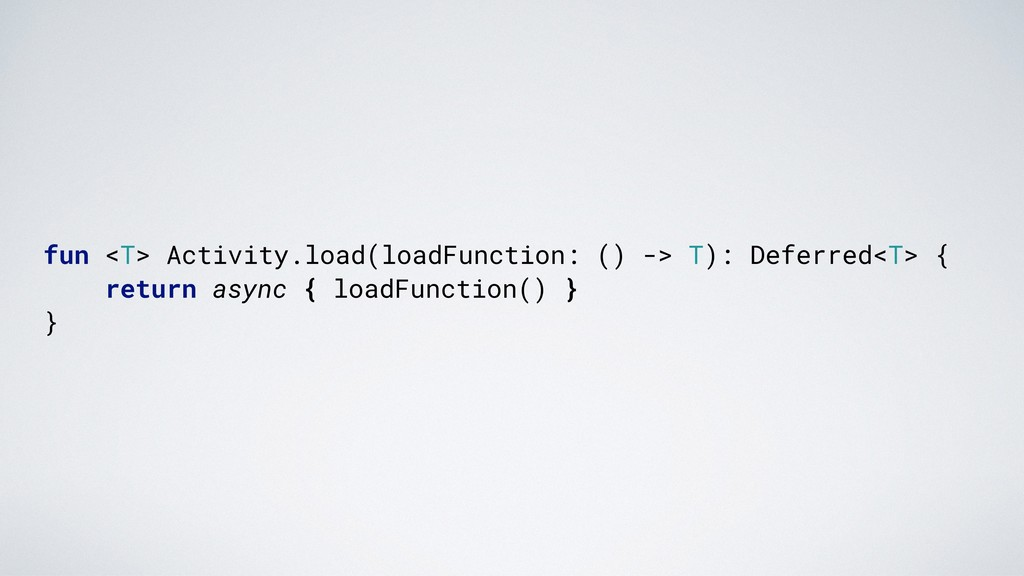 fun <T> Activity.load(loadFunction: () -> T): D...