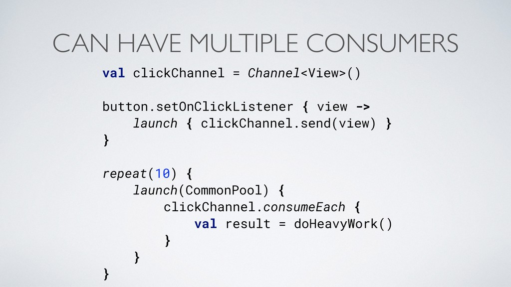 CAN HAVE MULTIPLE CONSUMERS val clickChannel = ...