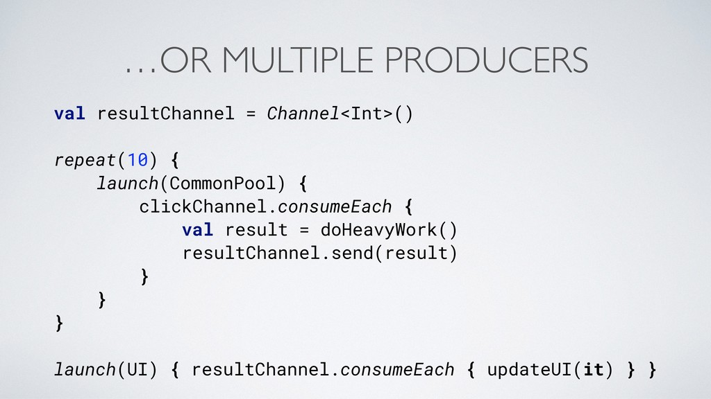 …OR MULTIPLE PRODUCERS val resultChannel = Chan...