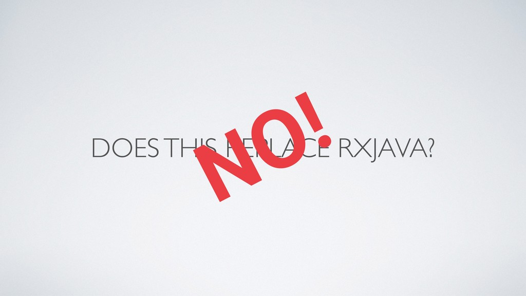 DOES THIS REPLACE RXJAVA? NO!
