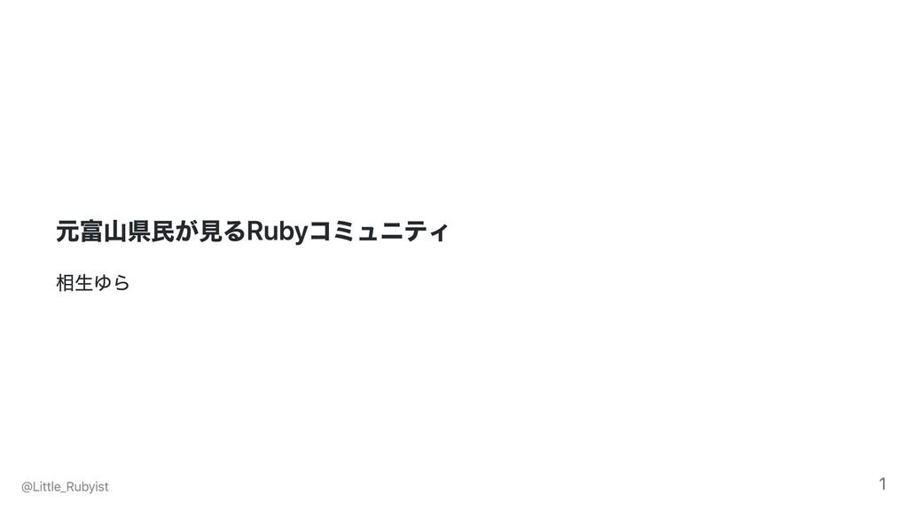 元富⼭県⺠が⾒るRubyコミュニティ 相⽣ゆら @Little_Rubyist 1