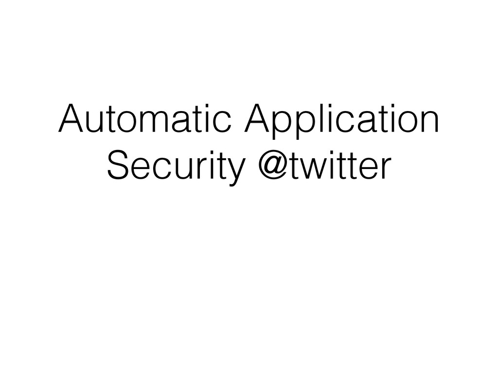Automatic Application Security @twitter