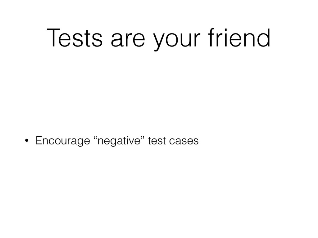 """Tests are your friend • Encourage """"negative"""" te..."""