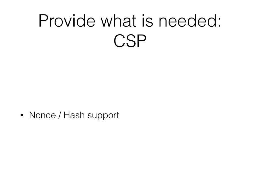 Provide what is needed: CSP • Nonce / Hash supp...
