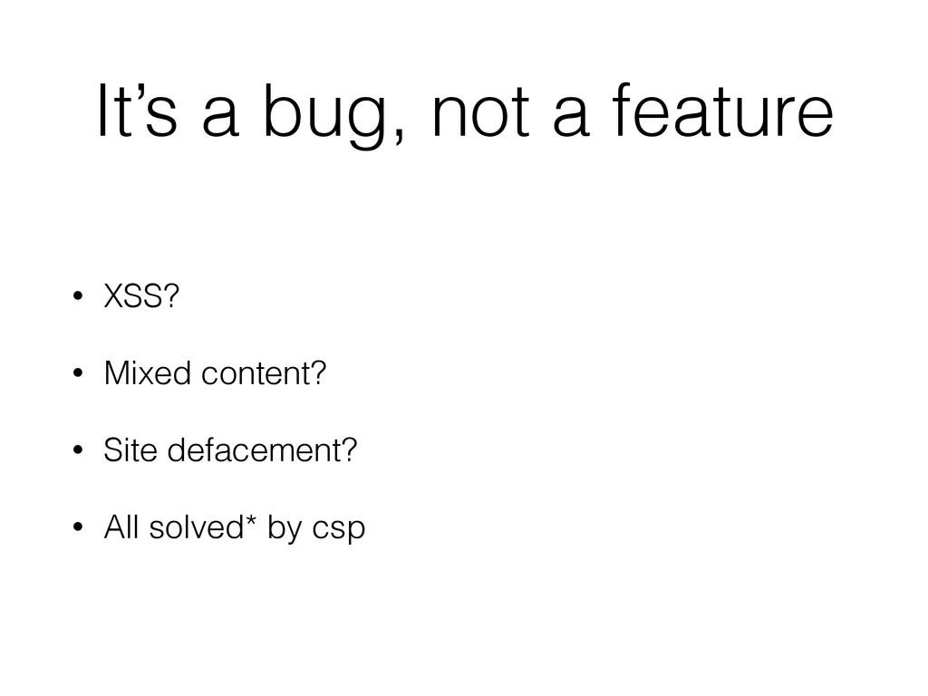 It's a bug, not a feature • XSS? • Mixed conten...