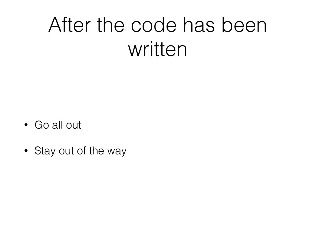 After the code has been written • Go all out • ...