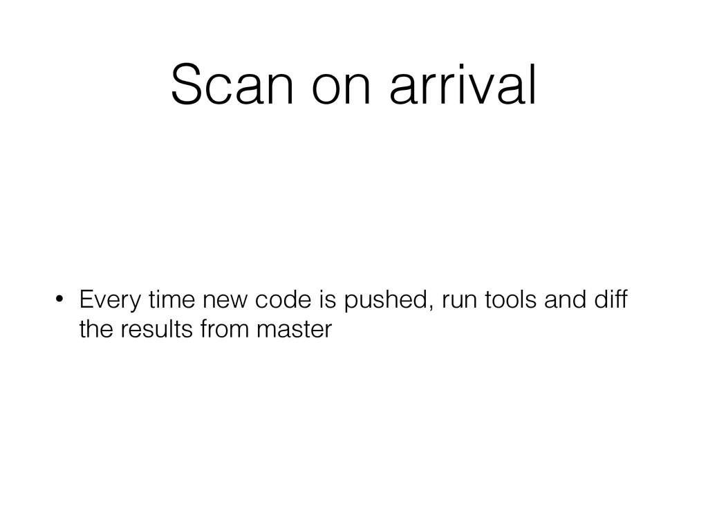 Scan on arrival • Every time new code is pushed...