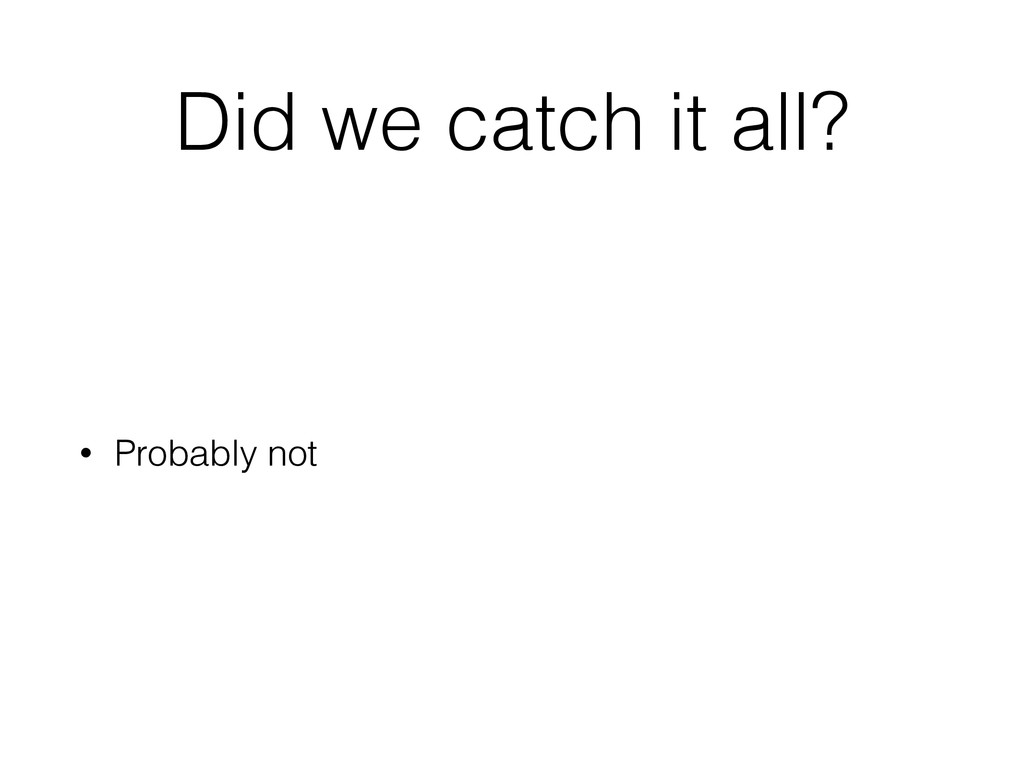 Did we catch it all? • Probably not