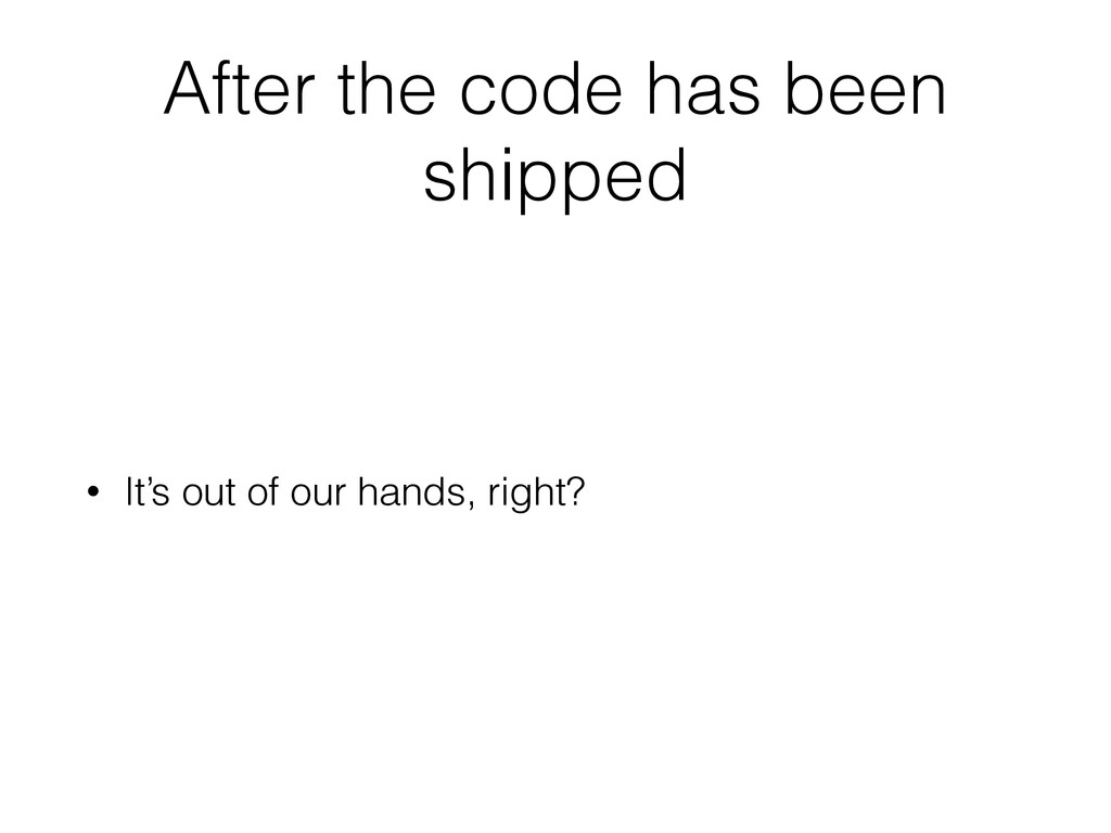 After the code has been shipped • It's out of o...