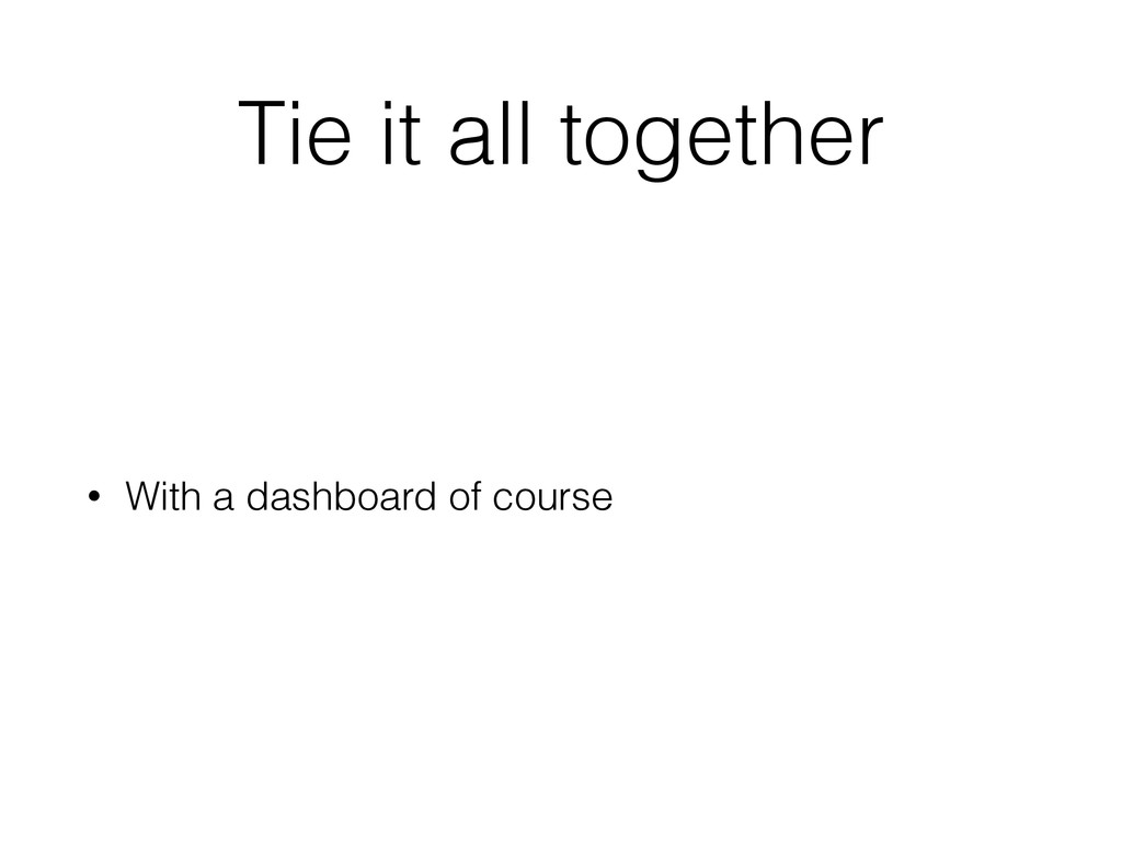 Tie it all together • With a dashboard of course