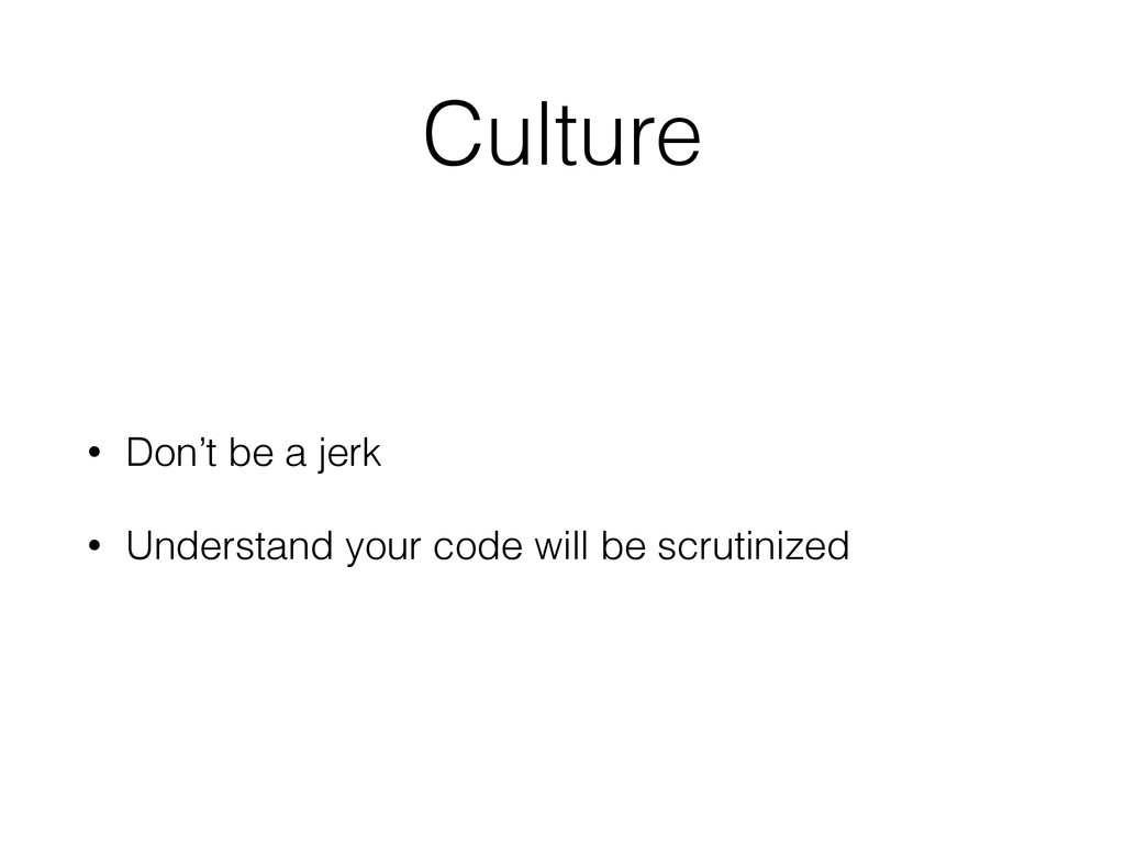 Culture • Don't be a jerk • Understand your cod...