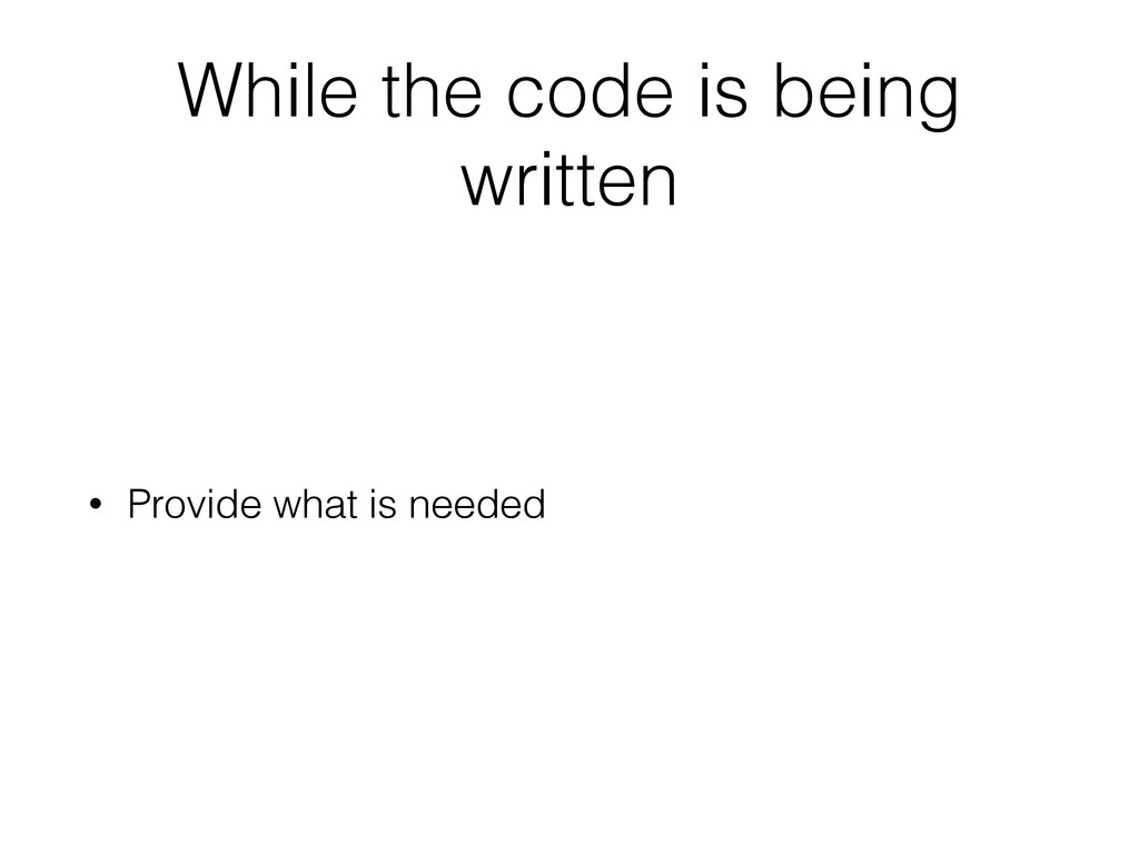 While the code is being written • Provide what ...