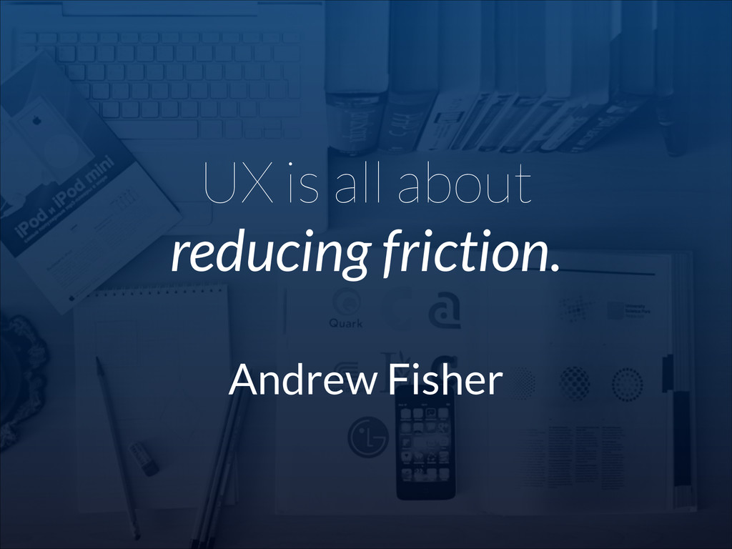 UX is all about reducing friction. ! Andrew Fis...