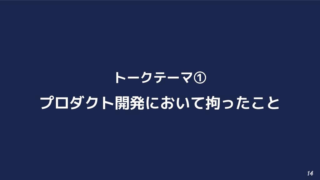 トークテーマ① プロダクト開発において拘ったこと 14