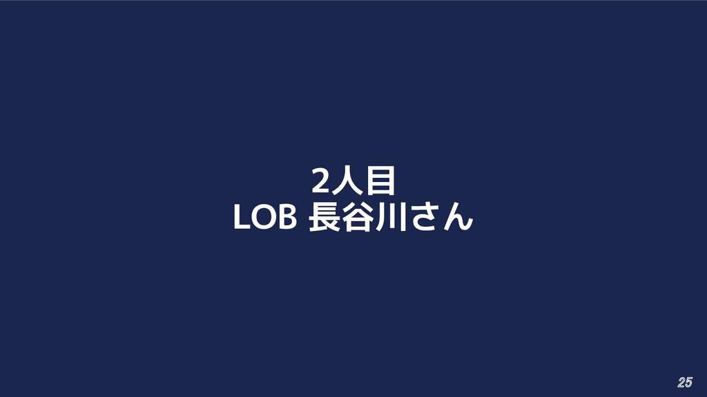 2人目 LOB 長谷川さん 25