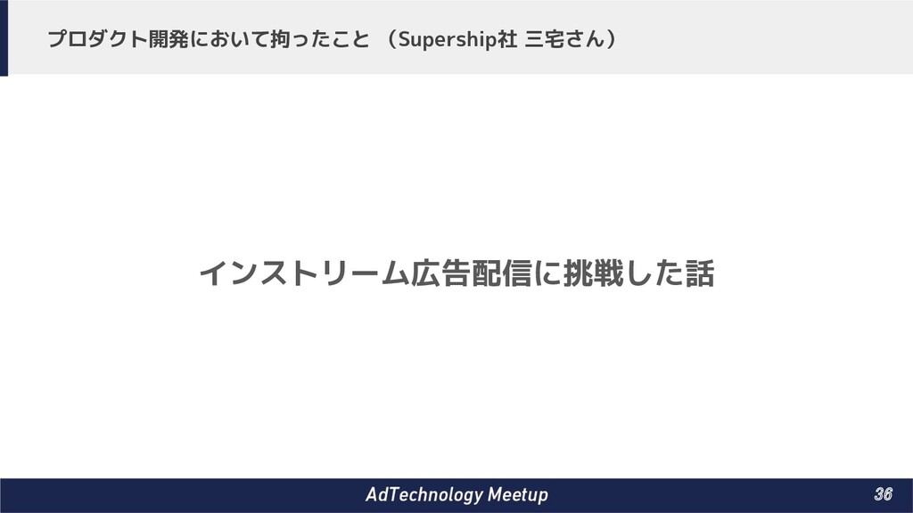 36 プロダクト開発において拘ったこと (Supership社 三宅さん) インストリーム広...