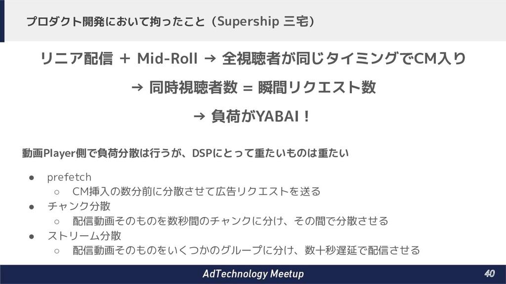 40 プロダクト開発において拘ったこと(Supership 三宅) 動画Player側で負荷...