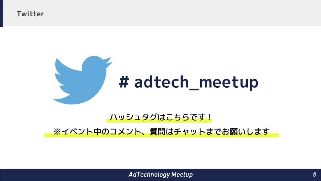 6 # adtech_meetup ハッシュタグはこちらです! ※イベント中のコメント、質問...