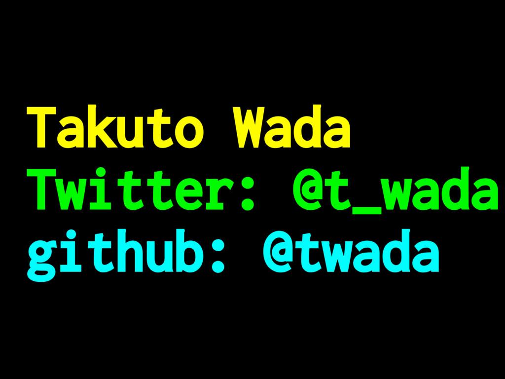 Takuto Wada Twitter: @t_wada github: @twada