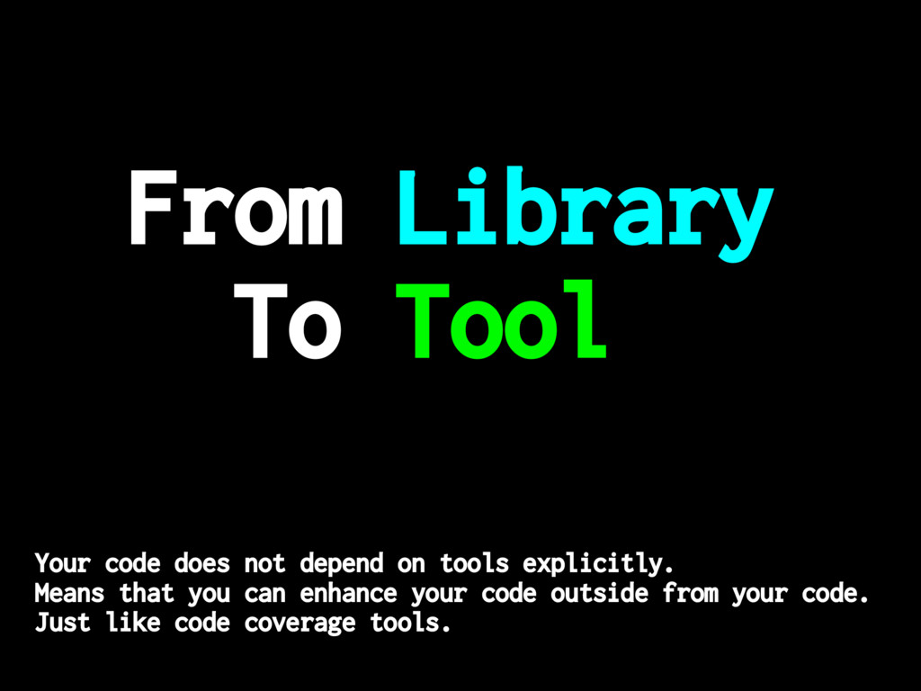From Library To Tool Your code does not depend ...
