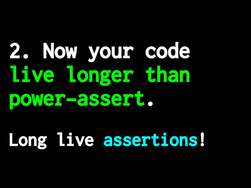 2. Now your code live longer than power-assert....