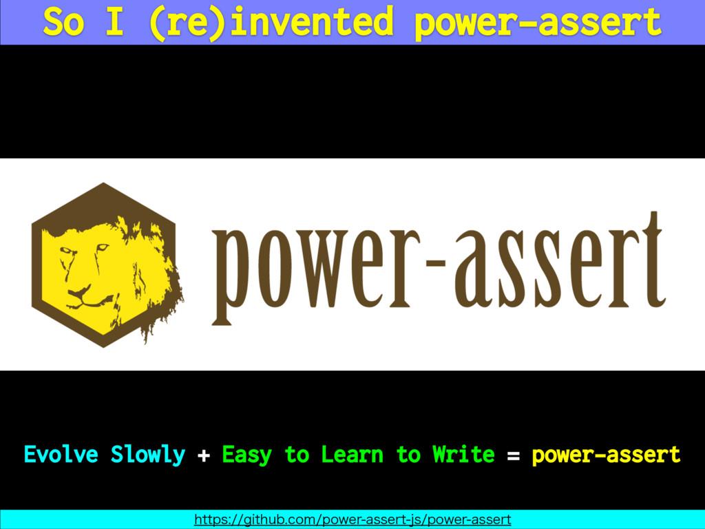 So I (re)invented power-assert Evolve Slowly + ...