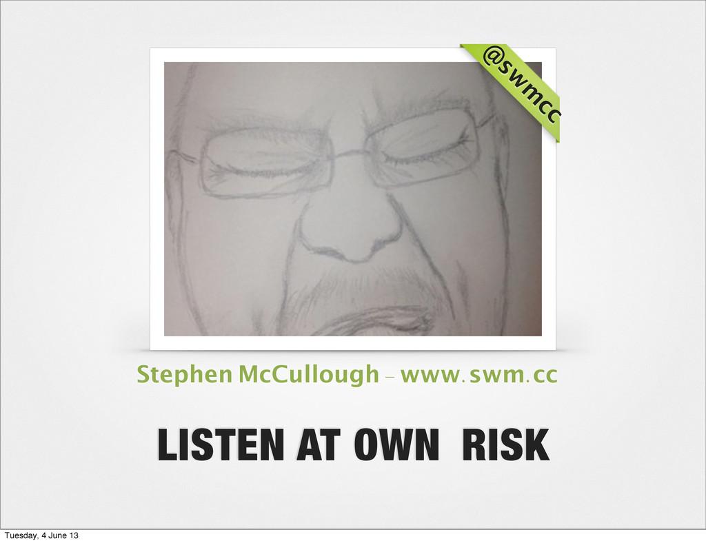 @ sw m cc LISTEN AT OWN RISK Stephen McCullough...