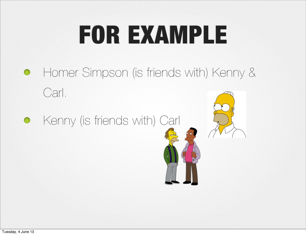 FOR EXAMPLE Homer Simpson (is friends with) Ken...