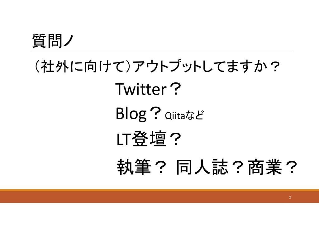質問ノ (社外に向けて)アウトプットしてますか? 2 Blog?Qiitaなど Twitter...