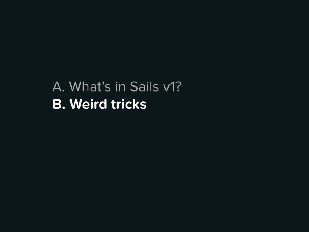 A. What's in Sails v1? B. Weird tricks