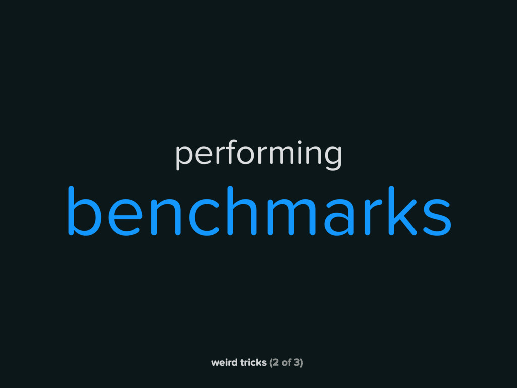 weird tricks (2 of 3) performing benchmarks