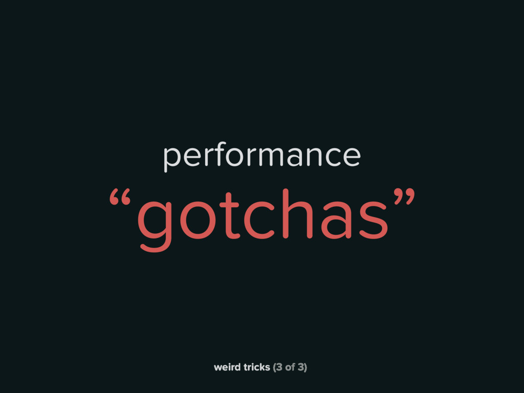 "weird tricks (3 of 3) performance ""gotchas"""