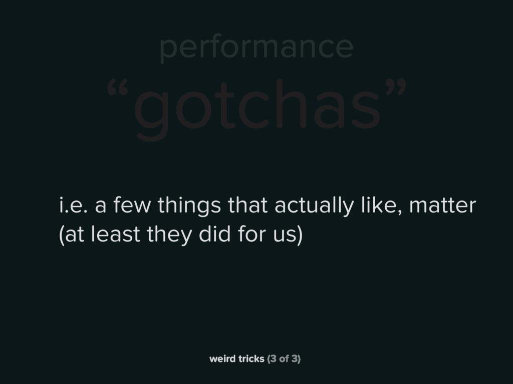 """weird tricks (3 of 3) performance """"gotchas"""" i.e..."""
