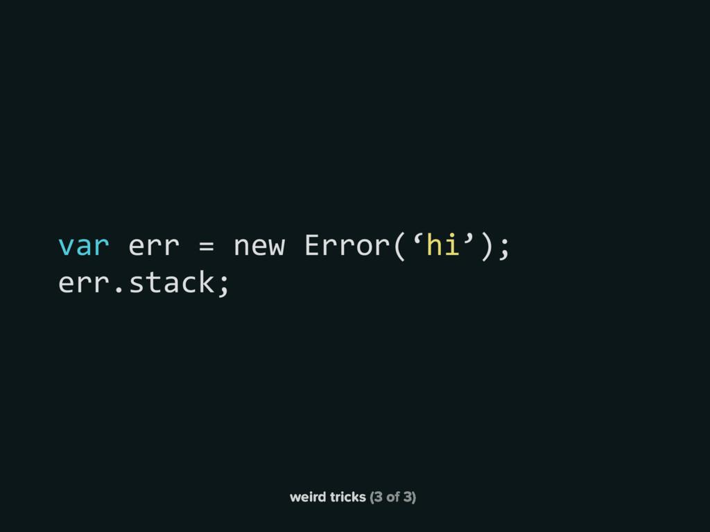 weird tricks (3 of 3) var err = new Error('hi')...
