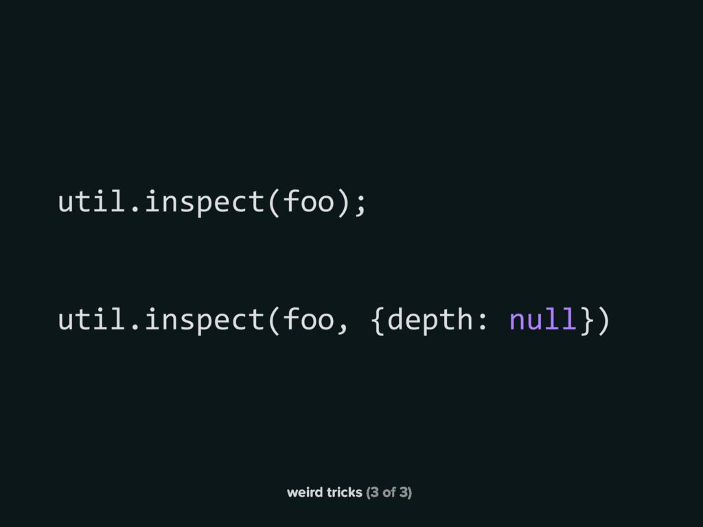 weird tricks (3 of 3) util.inspect(foo, {depth:...