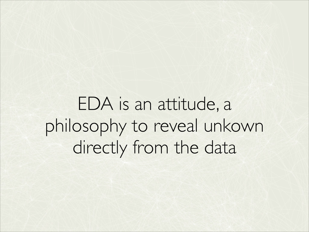 EDA is an attitude, a philosophy to reveal unko...