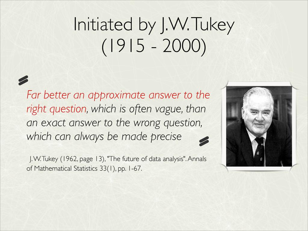 Initiated by J.W. Tukey  (1915 - 2000) Far bet...