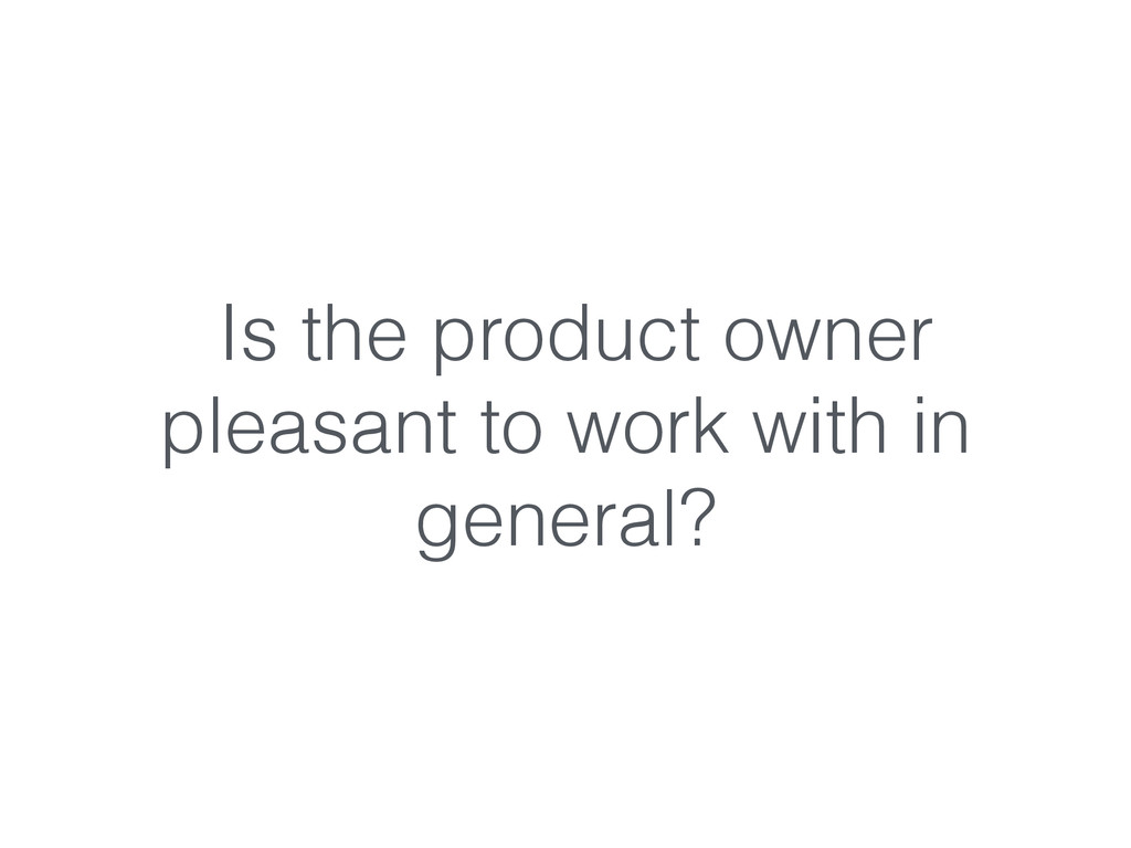 Is the product owner pleasant to work with in g...