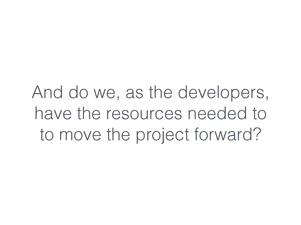 And do we, as the developers, have the resource...